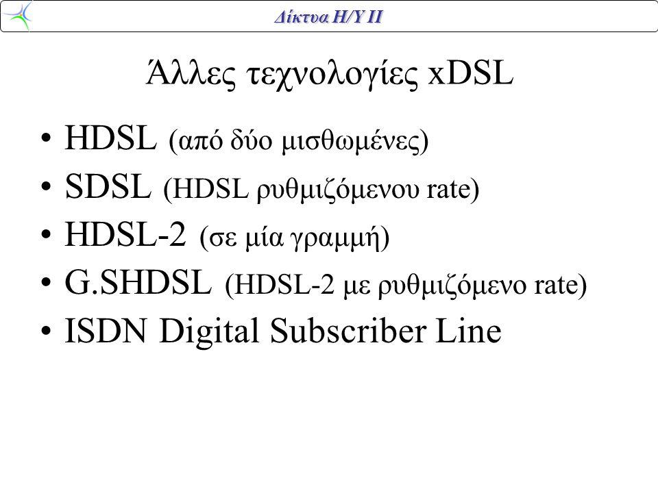Δίκτυα Η/Υ ΙΙ Άλλες τεχνολογίες xDSL HDSL (από δύο μισθωμένες) SDSL (HDSL ρυθμιζόμενου rate) HDSL-2 (σε μία γραμμή) G.SHDSL (HDSL-2 με ρυθμιζόμενο rat