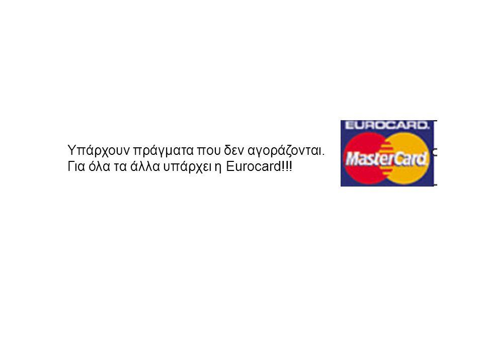 Υπάρχουν πράγματα που δεν αγοράζονται. Για όλα τα άλλα υπάρχει η Eurocard!!!