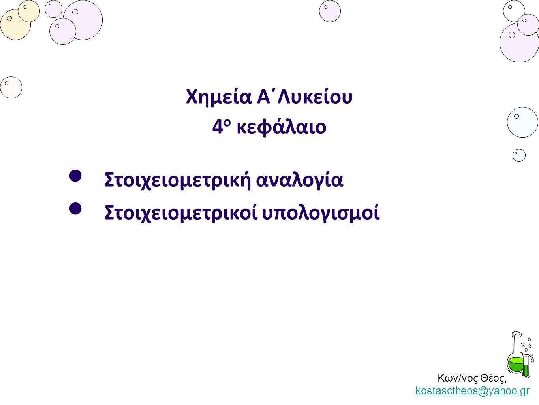 Κων/νος Θέος, kostasctheos@yahoo.gr kostasctheos@yahoo.gr Χημεία Α΄Λυκείου 4 ο κεφάλαιο Στοιχειομετρική αναλογία Στοιχειομετρικοί υπολογισμοί