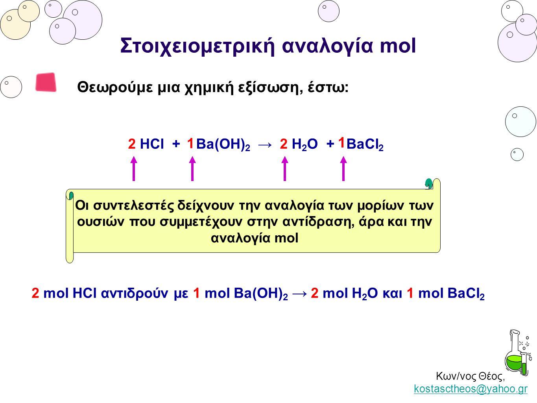 Κων/νος Θέος, kostasctheos@yahoo.gr kostasctheos@yahoo.gr Στοιχειομετρική αναλογία mol Θεωρούμε μια χημική εξίσωση, έστω: 2 HCl + Ba(OH) 2 → 2 H 2 O +