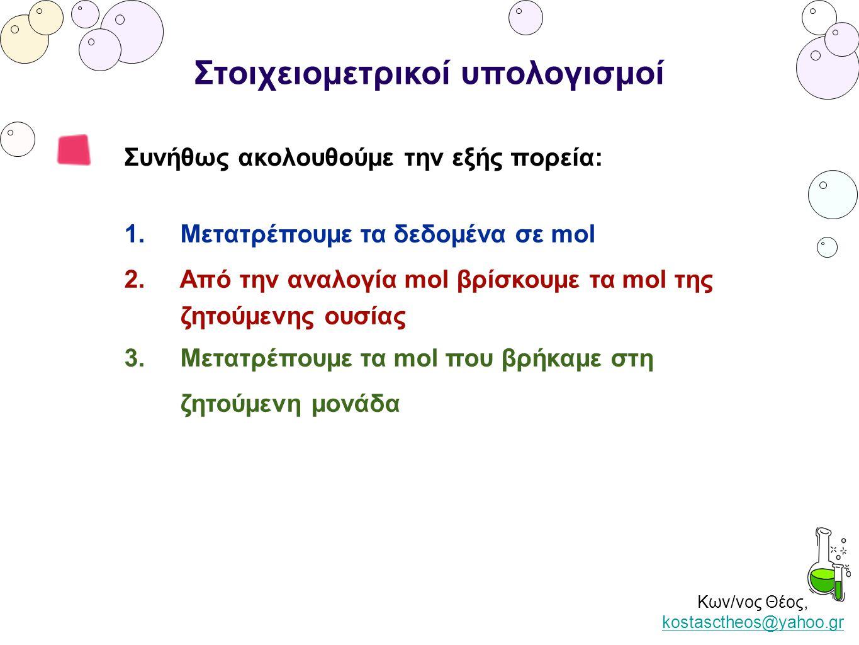 Κων/νος Θέος, kostasctheos@yahoo.gr kostasctheos@yahoo.gr Στοιχειομετρικοί υπολογισμοί Συνήθως ακολουθούμε την εξής πορεία: 1. Μετατρέπουμε τα δεδομέν