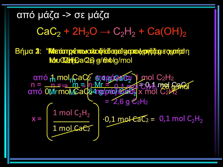 """από μάζα -> σε μάζα CaC 2 + 2H 2 O → C 2 H 2 + Ca(OH) 2 Βήμα 1: """"Μετατρέπω τα δεδομένα σε mol με χρήση του Mr(CaC 2 ) = 64 g/mol n = 64 g/mol CaC 2 6,"""