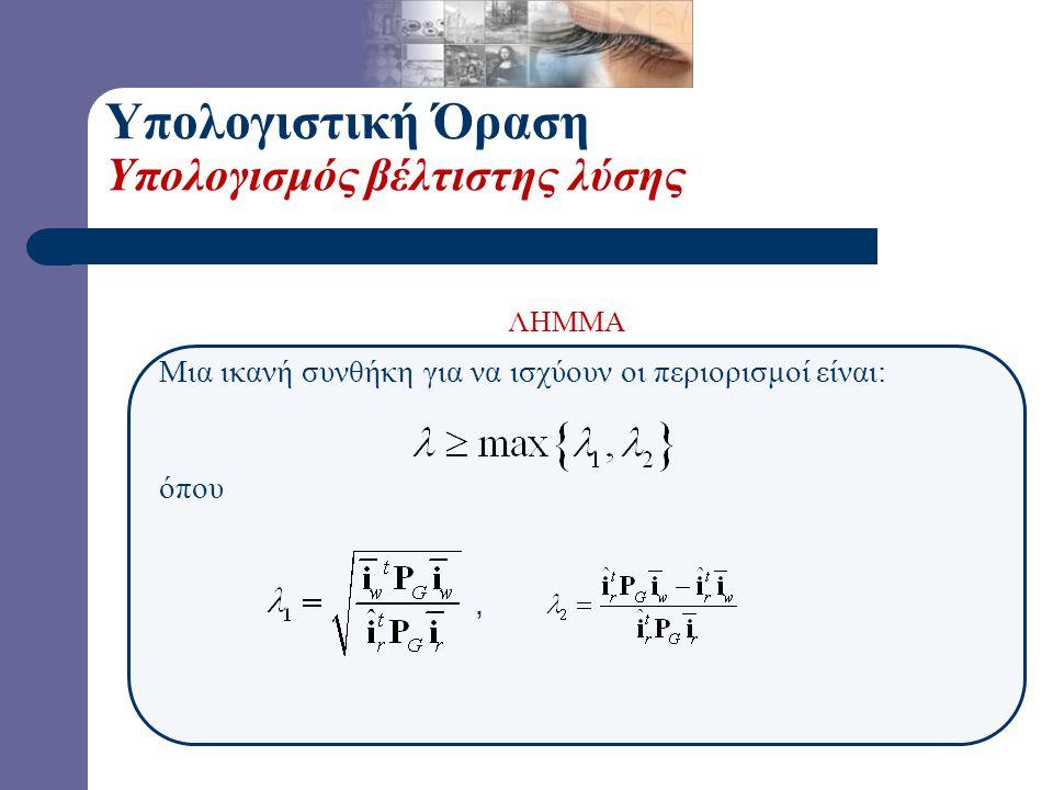 Υπολογιστική Όραση Υπολογισμός βέλτιστης λύσης Μια ικανή συνθήκη για να ισχύουν οι περιορισμοί είναι: όπου, ΛΗΜΜΑ