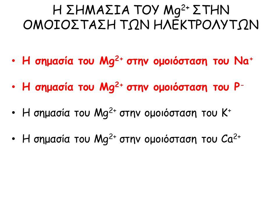 Η σημασία του Mg 2+ στην ομοιόσταση του Na + Η σημασία του Mg 2+ στην ομοιόσταση του P - Η σημασία του Mg 2+ στην ομοιόσταση του Κ + Η σημασία του Mg 2+ στην ομοιόσταση του Ca 2+ Η ΣΗΜΑΣΙΑ ΤΟΥ Mg 2+ ΣΤΗΝ ΟΜΟΙΟΣΤΑΣΗ ΤΩΝ ΗΛΕΚΤΡΟΛΥΤΩΝ