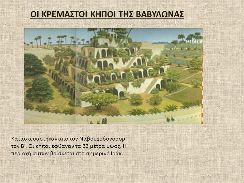 ΟΙ ΚΡΕΜΑΣΤΟΙ ΚΗΠΟΙ ΤΗΣ ΒΑΒΥΛΩΝΑΣ Κατασκευάστηκαν από τον Ναβουχοδονόσορ τον Β'. Οι κήποι έφθαναν τα 22 μέτρα ύψος. Η περιοχή αυτών βρίσκεται στο σημερ