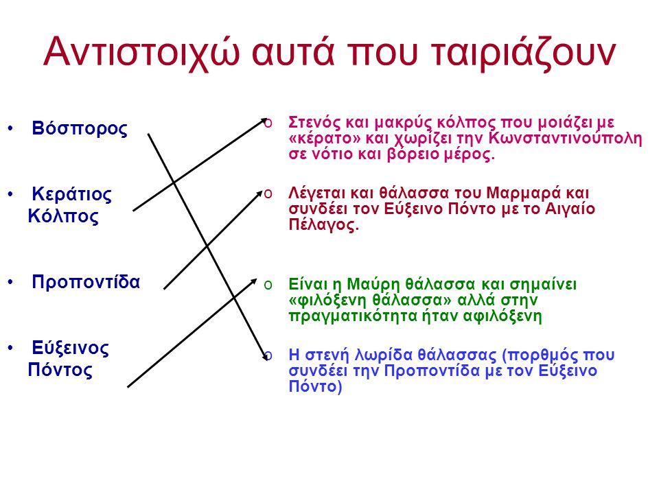 Αντιστοιχώ αυτά που ταιριάζουν Βόσπορος Κεράτιος Κόλπος Προποντίδα Εύξεινος Πόντος oΣτενός και μακρύς κόλπος που μοιάζει με «κέρατο» και χωρίζει την Κωνσταντινούπολη σε νότιο και βόρειο μέρος.
