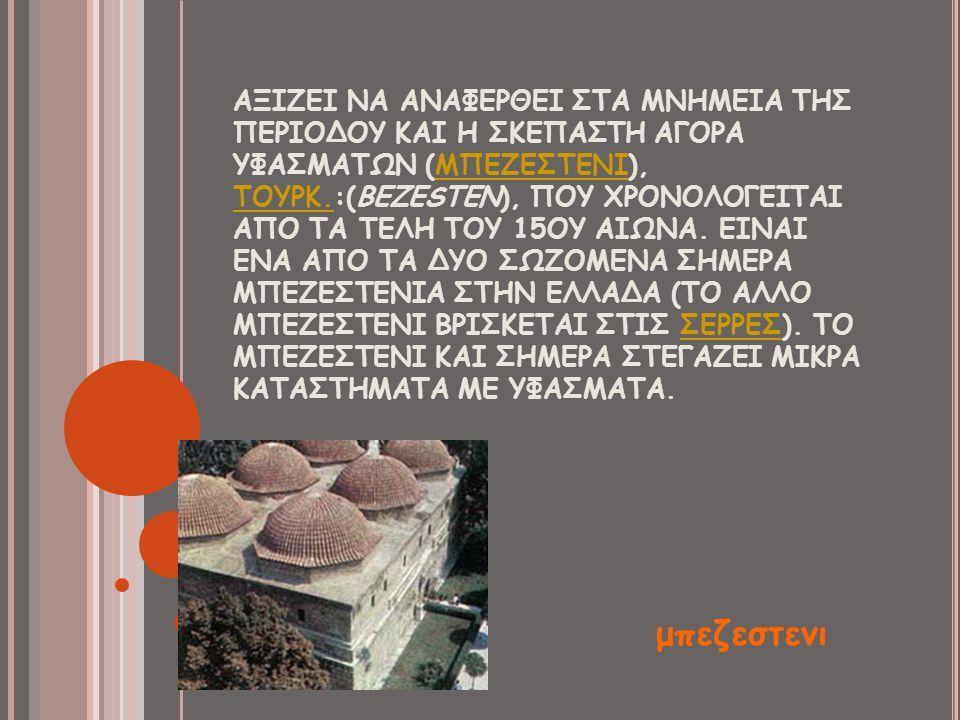 ΑΞΙΖΕΙ ΝΑ ΑΝΑΦΕΡΘΕΙ ΣΤΑ ΜΝΗΜΕΙΑ ΤΗΣ ΠΕΡΙΟΔΟΥ ΚΑΙ Η ΣΚΕΠΑΣΤΗ ΑΓΟΡΑ ΥΦΑΣΜΑΤΩΝ (ΜΠΕΖΕΣΤΕΝΙ), ΤΟΥΡΚ.:(BEZESTEN), ΠΟΥ ΧΡΟΝΟΛΟΓΕΙΤΑΙ ΑΠΟ ΤΑ ΤΕΛΗ ΤΟΥ 15ΟΥ ΑΙ
