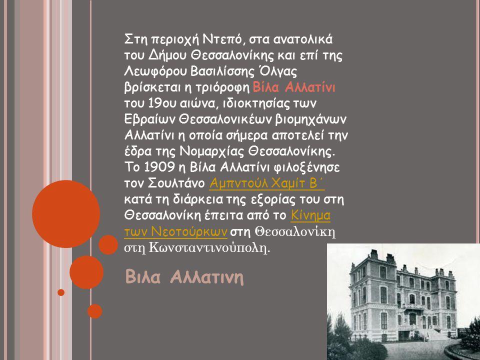 Βιλα Αλλατινη Στη περιοχή Ντεπό, στα ανατολικά του Δήμου Θεσσαλονίκης και επί της Λεωφόρου Βασιλίσσης Όλγας βρίσκεται η τριόροφη Βίλα Αλλατίνι του 19ο