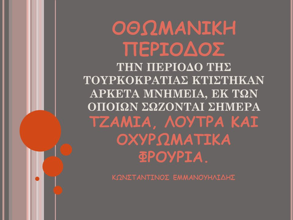 ΟΘΩΜΑΝΙΚΗ ΠΕΡΙΟΔΟΣ ΤΗΝ ΠΕΡΙΟΔΟ ΤΗΣ ΤΟΥΡΚΟΚΡΑΤΙΑΣ ΚΤΙΣΤΗΚΑΝ ΑΡΚΕΤΑ ΜΝΗΜΕΙΑ, ΕΚ ΤΩΝ ΟΠΟΙΩΝ ΣΩΖΟΝΤΑΙ ΣΗΜΕΡΑ ΤΖΑΜΙΑ, ΛΟΥΤΡΑ ΚΑΙ ΟΧΥΡΩΜΑΤΙΚΑ ΦΡΟΥΡΙΑ. ΚΩΝΣΤ