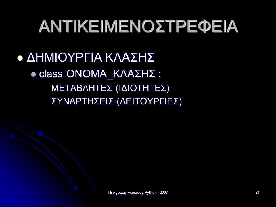 Περιγραφή γλώσσας Python - 200721 ΑΝΤΙΚΕΙΜΕΝΟΣΤΡΕΦΕΙΑ ΔΗΜΙΟΥΡΓΙΑ ΚΛΑΣΗΣ ΔΗΜΙΟΥΡΓΙΑ ΚΛΑΣΗΣ class ΟΝΟΜΑ_ΚΛΑΣΗΣ : class ΟΝΟΜΑ_ΚΛΑΣΗΣ : ΜΕΤΑΒΛΗΤΕΣ (ΙΔΙΟΤΗ