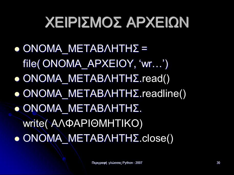 Περιγραφή γλώσσας Python - 200730 ΧΕΙΡΙΣΜΟΣ ΑΡΧΕΙΩΝ ΟΝΟΜΑ_ΜΕΤΑΒΛΗΤΗΣ = ΟΝΟΜΑ_ΜΕΤΑΒΛΗΤΗΣ = file( ΟΝΟΜΑ_ΑΡΧΕΙΟΥ, 'wr…') ΟΝΟΜΑ_ΜΕΤΑΒΛΗΤΗΣ. ΟΝΟΜΑ_ΜΕΤΑΒΛΗΤ