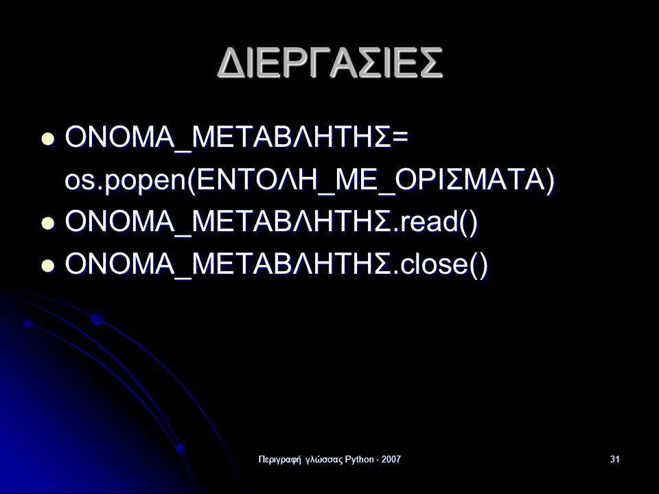 Περιγραφή γλώσσας Python - 200731 ΔΙΕΡΓΑΣΙΕΣ ΟΝΟΜΑ_ΜΕΤΑΒΛΗΤΗΣ= ΟΝΟΜΑ_ΜΕΤΑΒΛΗΤΗΣ= os.popen(ΕΝΤΟΛΗ_ΜΕ_ΟΡΙΣΜΑΤΑ) ΟΝΟΜΑ_ΜΕΤΑΒΛΗΤΗΣ.read() ΟΝΟΜΑ_ΜΕΤΑΒΛΗΤΗΣ