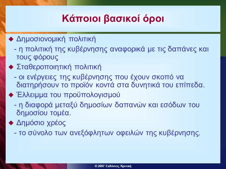 © 2007 Εκδόσεις Κριτική Κάποιοι βασικοί όροι  Δημοσιονομική πολιτική - η πολιτική της κυβέρνησης αναφορικά με τις δαπάνες και τους φόρους  Σταθεροπο