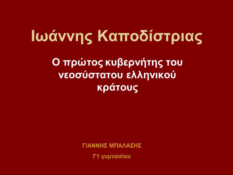 Ιωάννης Καποδίστριας Ο πρώτος κυβερνήτης του νεοσύστατου ελληνικού κράτους ΓΙΑΝΝΗΣ ΜΠΑΛΑΣΗΣ Γ1 γυμνασίου