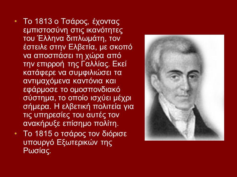 Το 1813 ο Τσάρος, έχοντας εμπιστοσύνη στις ικανότητες του Έλληνα διπλωμάτη, τον έστειλε στην Ελβετία, με σκοπό να αποσπάσει τη χώρα από την επιρροή τη