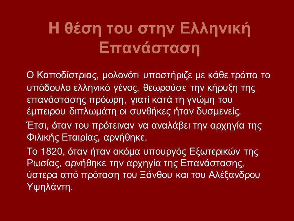 Η θέση του στην Ελληνική Επανάσταση Ο Καποδίστριας, μολονότι υποστήριζε με κάθε τρόπο το υπόδουλο ελληνικό γένος, θεωρούσε την κήρυξη της επανάστασης