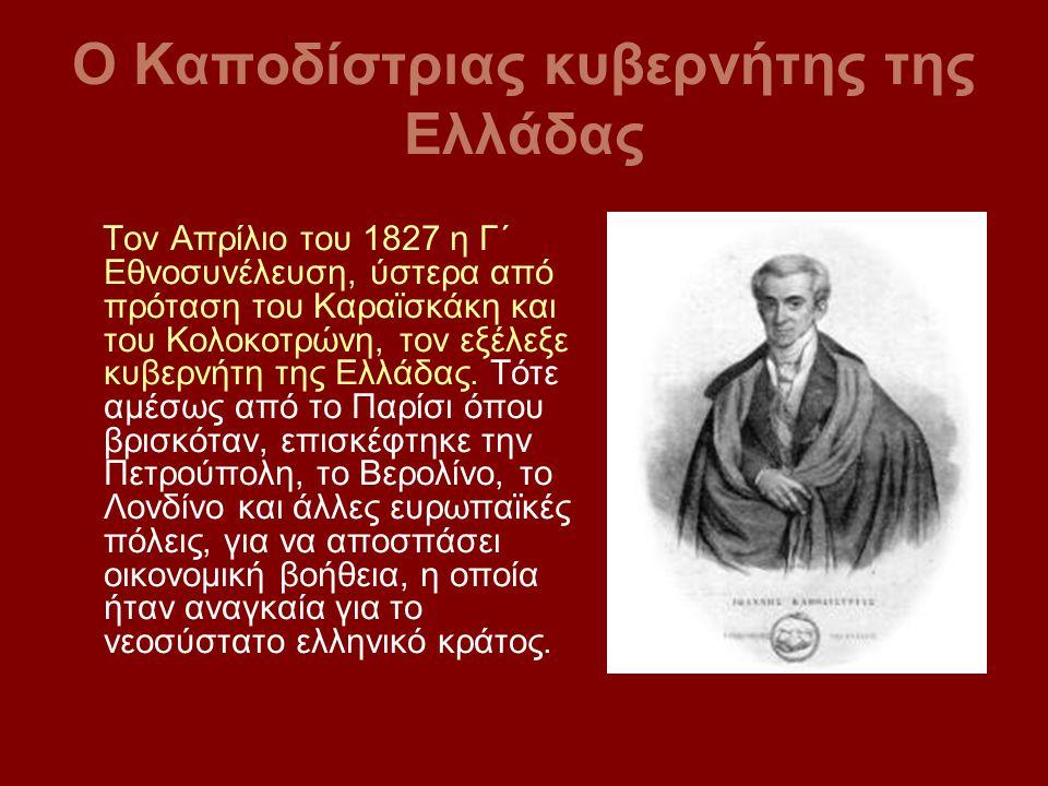 Ο Καποδίστριας κυβερνήτης της Ελλάδας Τον Απρίλιο του 1827 η Γ΄ Εθνοσυνέλευση, ύστερα από πρόταση του Καραϊσκάκη και του Κολοκοτρώνη, τον εξέλεξε κυβε