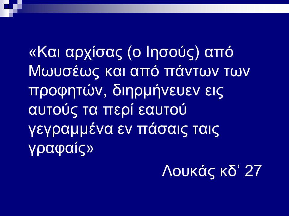«Και αρχίσας (ο Ιησούς) από Μωυσέως και από πάντων των προφητών, διηρμήνευεν εις αυτούς τα περί εαυτού γεγραμμένα εν πάσαις ταις γραφαίς» Λουκάς κδ' 27
