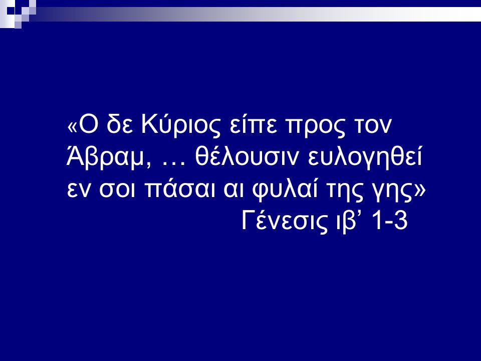 « Ο δε Κύριος είπε προς τον Άβραμ, … θέλουσιν ευλογηθεί εν σοι πάσαι αι φυλαί της γης» Γένεσις ιβ' 1-3