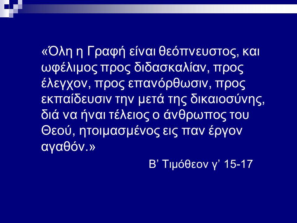 «Όλη η Γραφή είναι θεόπνευστος, και ωφέλιμος προς διδασκαλίαν, προς έλεγχον, προς επανόρθωσιν, προς εκπαίδευσιν την μετά της δικαιοσύνης, διά να ήναι τέλειος ο άνθρωπος του Θεού, ητοιμασμένος εις παν έργον αγαθόν.» Β' Τιμόθεον γ' 15-17
