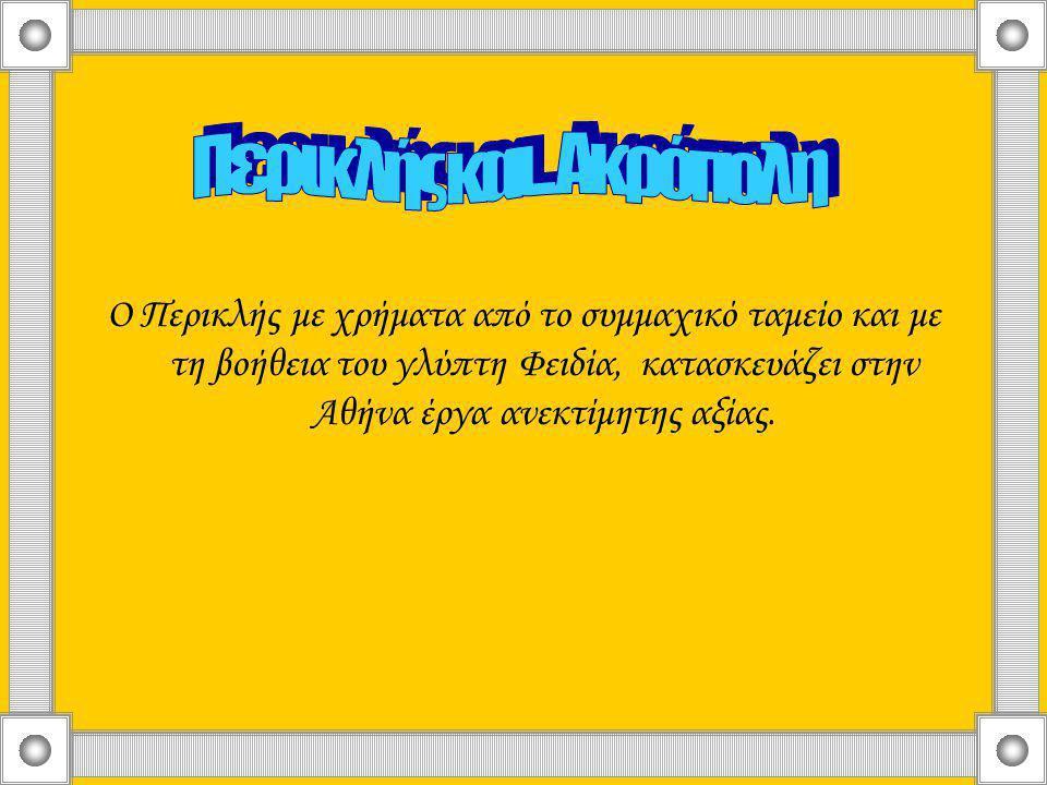 Ο Περικλής με χρήματα από το συμμαχικό ταμείο και με τη βοήθεια του γλύπτη Φειδία, κατασκευάζει στην Αθήνα έργα ανεκτίμητης αξίας.