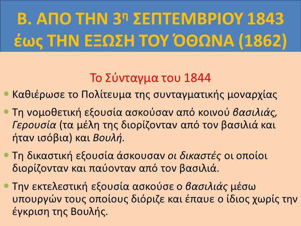 Β. ΑΠΟ ΤΗΝ 3 η ΣΕΠΤΕΜΒΡΙΟΥ 1843 έως ΤΗΝ ΕΞΩΣΗ ΤΟΥ ΌΘΩΝΑ (1862) Το Σύνταγμα του 1844 Καθιέρωσε το Πολίτευμα της συνταγματικής μοναρχίας Τη νομοθετική ε