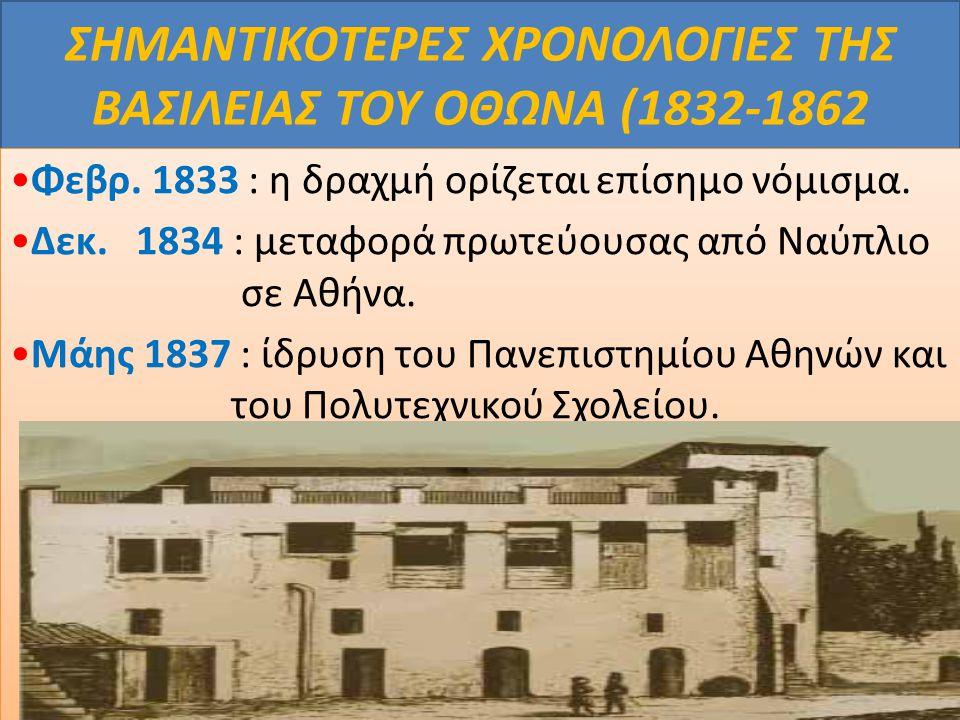 ΣΗΜΑΝΤΙΚΟΤΕΡΕΣ ΧΡΟΝΟΛΟΓΙΕΣ ΤΗΣ ΒΑΣΙΛΕΙΑΣ ΤΟΥ ΟΘΩΝΑ (1832-1862 Φεβρ. 1833 : η δραχμή ορίζεται επίσημο νόμισμα. Δεκ. 1834 : μεταφορά πρωτεύουσας από Ναύ