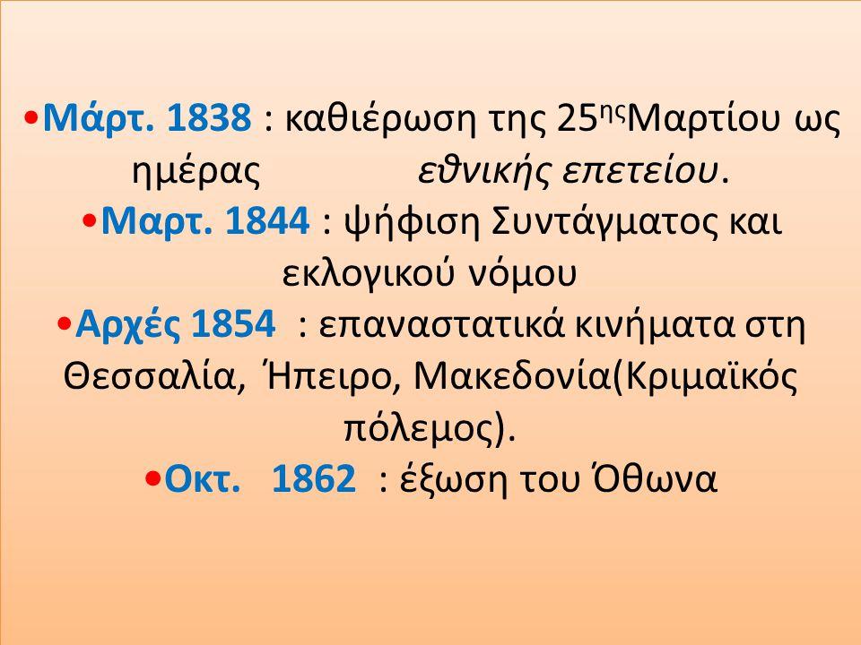 Μάρτ. 1838 : καθιέρωση της 25 ης Μαρτίου ως ημέρας εθνικής επετείου.Μαρτ. 1844 : ψήφιση Συντάγματος και εκλογικού νόμουΑρχές 1854 : επαναστατικά κινήμ