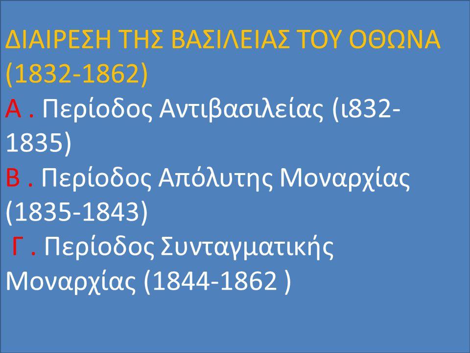 ΔΙΑΙΡΕΣΗ ΤΗΣ ΒΑΣΙΛΕΙΑΣ ΤΟΥ ΟΘΩΝΑ (1832-1862) Α. Περίοδος Αντιβασιλείας (ι832- 1835) Β. Περίοδος Απόλυτης Μοναρχίας (1835-1843) Γ. Περίοδος Συνταγματικ