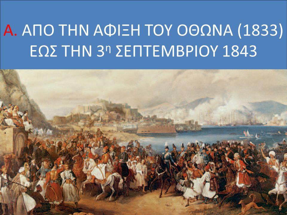 Α. ΑΠΟ ΤΗΝ ΑΦΙΞΗ ΤΟΥ ΟΘΩΝΑ (1833) ΕΩΣ ΤΗΝ 3 η ΣΕΠΤΕΜΒΡΙΟΥ 1843