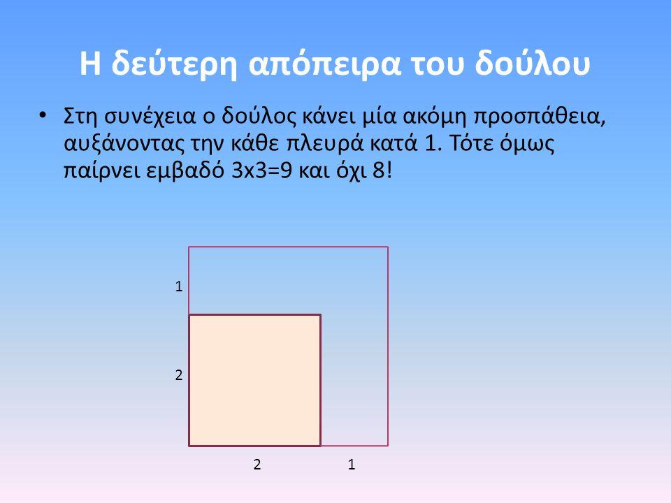 Η δεύτερη απόπειρα του δούλου Στη συνέχεια ο δούλος κάνει μία ακόμη προσπάθεια, αυξάνοντας την κάθε πλευρά κατά 1. Τότε όμως παίρνει εμβαδό 3x3=9 και