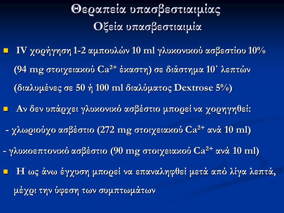 Θεραπεία υπασβεστιαιμίας Οξεία υπασβεστιαιμία IV χορήγηση 1-2 αμπουλών 10 ml γλυκονικού ασβεστίου 10% (94 mg στοιχειακού Ca 2+ έκαστη) σε διάστημα 10΄