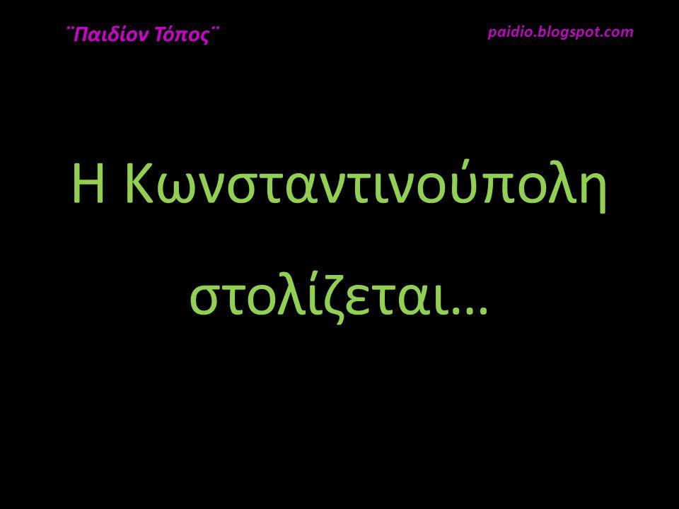 Η Κωνσταντινούπολη στολίζεται… paidio.blogspot.com ¨Παιδίον Τόπος¨