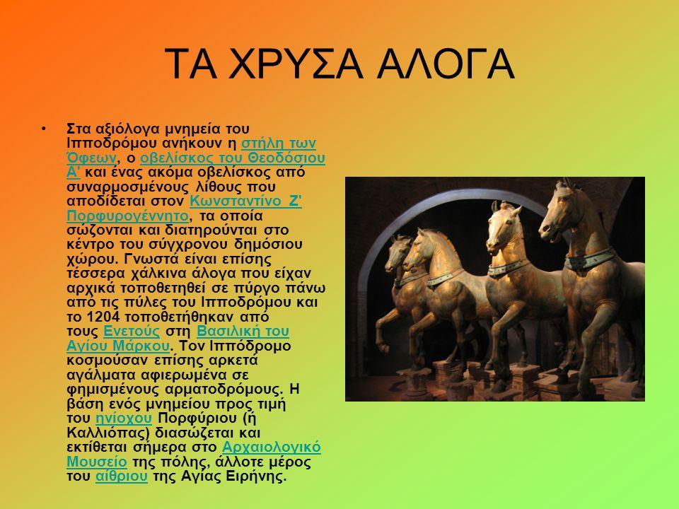 ΤΑ ΧΡΥΣΑ ΑΛΟΓΑ Στα αξιόλογα μνημεία του Ιπποδρόμου ανήκουν η στήλη των Όφεων, ο οβελίσκος του Θεοδόσιου Α' και ένας ακόμα οβελίσκος από συναρμοσμένους