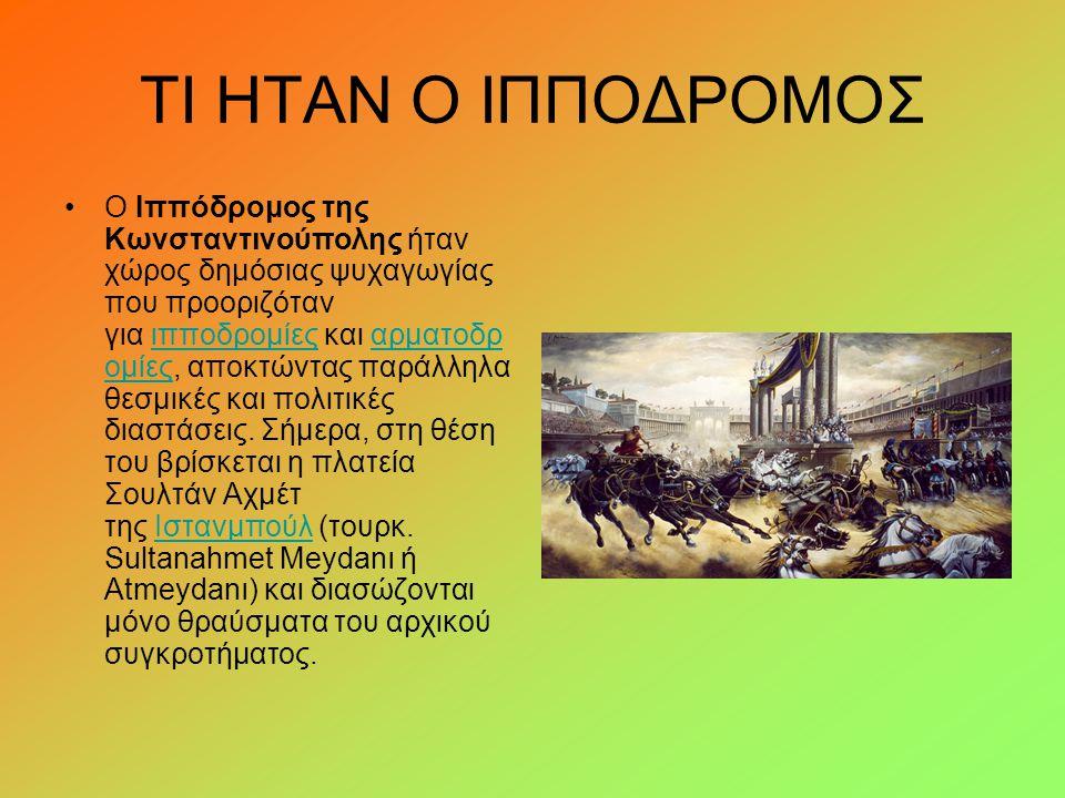 ΤΙ ΗΤΑΝ Ο ΙΠΠΟΔΡΟΜΟΣ Ο Ιππόδρομος της Κωνσταντινούπολης ήταν χώρος δημόσιας ψυχαγωγίας που προοριζόταν για ιπποδρομίες και αρματοδρ ομίες, αποκτώντας