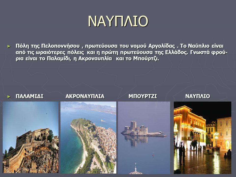 ΝΑΥΠΛΙΟ ► Πόλη της Πελοποννήσου, πρωτεύουσα του νομού Αργολίδας. Το Ναύπλιο είναι από τις ωραιότερες πόλεις και η πρώτη πρωτεύουσα της Ελλάδος. Γνωστά