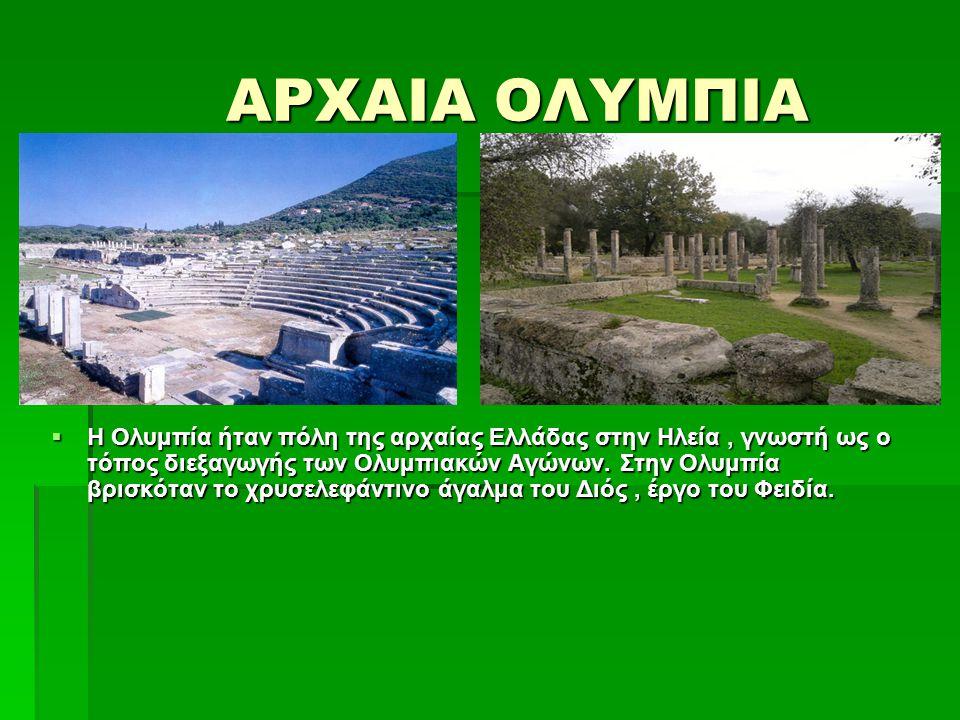 ΑΡΧΑΙΑ ΟΛΥΜΠΙΑ ΑΡΧΑΙΑ ΟΛΥΜΠΙΑ  Η Ολυμπία ήταν πόλη της αρχαίας Ελλάδας στην Ηλεία, γνωστή ως ο τόπος διεξαγωγής των Ολυμπιακών Αγώνων. Στην Ολυμπία β
