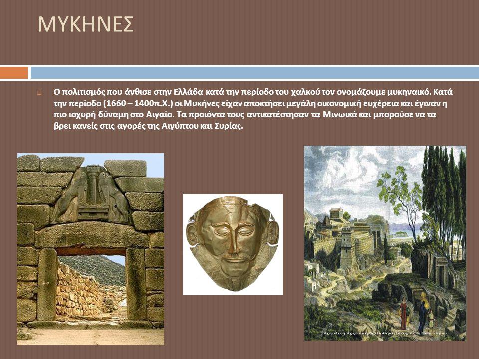 ΜΥΚΗΝΕΣ  Ο πολιτισμός που άνθισε στην Ελλάδα κατά την περίοδο του χαλκού τον ονομάζουμε μυκηναικό. Κατά την περίοδο (1660 – 1400 π. Χ.) οι Μυκήνες εί