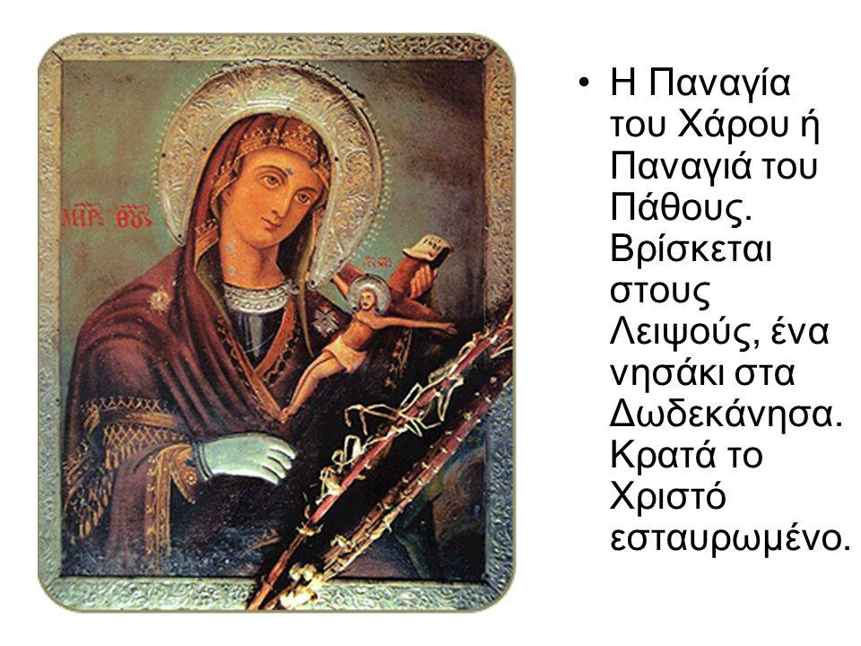 Η Παναγία του Χάρου ή Παναγιά του Πάθους. Βρίσκεται στους Λειψούς, ένα νησάκι στα Δωδεκάνησα. Κρατά το Χριστό εσταυρωμένο.