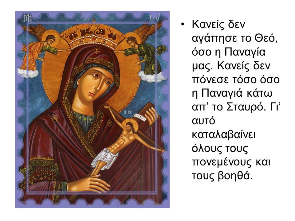 Κανείς δεν αγάπησε το Θεό, όσο η Παναγία μας. Κανείς δεν πόνεσε τόσο όσο η Παναγιά κάτω απ' το Σταυρό. Γι' αυτό καταλαβαίνει όλους τους πονεμένους και