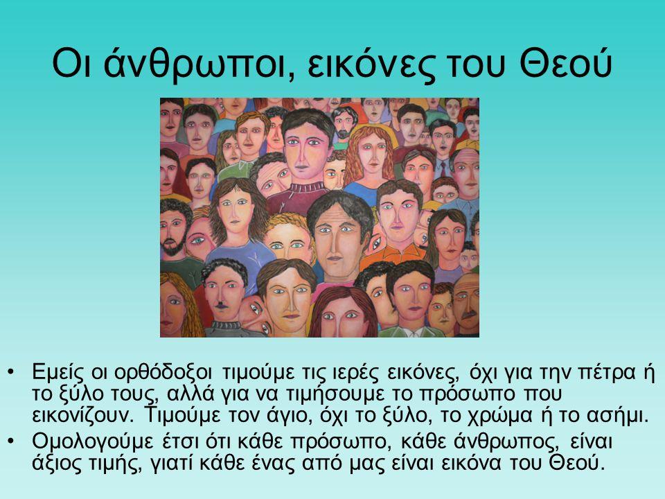 Οι άνθρωποι, εικόνες του Θεού Εμείς οι ορθόδοξοι τιμούμε τις ιερές εικόνες, όχι για την πέτρα ή το ξύλο τους, αλλά για να τιμήσουμε το πρόσωπο που εικ