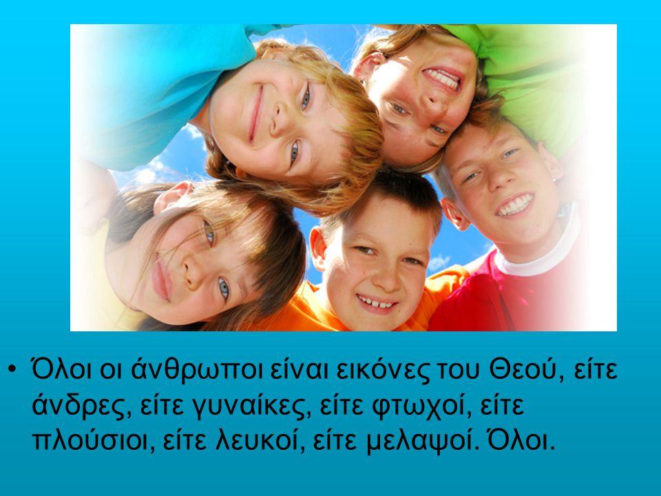 Όλοι οι άνθρωποι είναι εικόνες του Θεού, είτε άνδρες, είτε γυναίκες, είτε φτωχοί, είτε πλούσιοι, είτε λευκοί, είτε μελαψοί. Όλοι.
