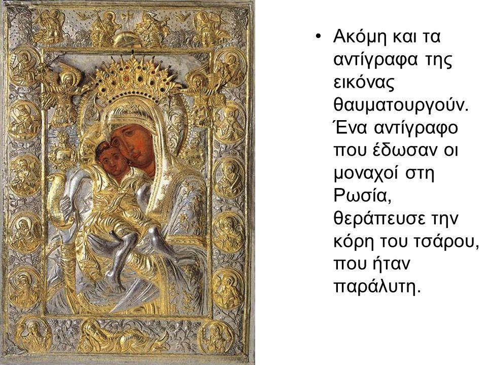 Ακόμη και τα αντίγραφα της εικόνας θαυματουργούν. Ένα αντίγραφο που έδωσαν οι μοναχοί στη Ρωσία, θεράπευσε την κόρη του τσάρου, που ήταν παράλυτη.