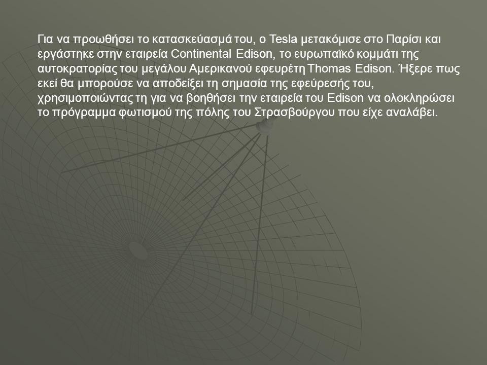 Για να προωθήσει το κατασκεύασμά του, ο Tesla μετακόμισε στο Παρίσι και εργάστηκε στην εταιρεία Continental Edison, το ευρωπαϊκό κομμάτι της αυτοκρατορίας του μεγάλου Αμερικανού εφευρέτη Thomas Edison.