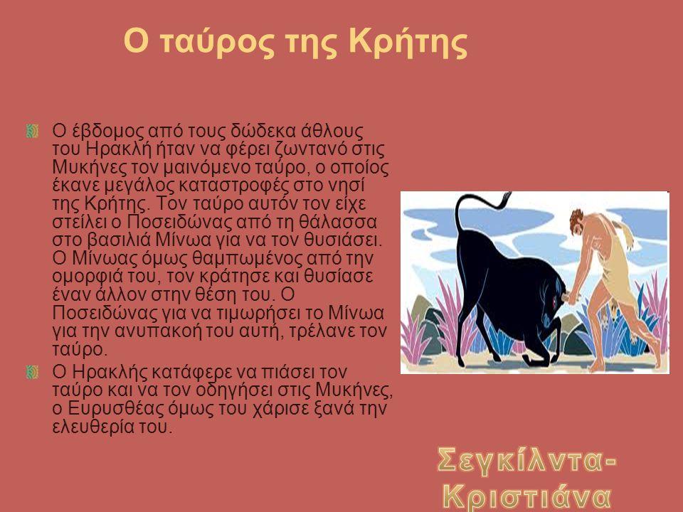 Ο ταύρος της Κρήτης Ο έβδομος από τους δώδεκα άθλους του Ηρακλή ήταν να φέρει ζωντανό στις Μυκήνες τον μαινόμενο ταύρο, ο οποίος έκανε μεγάλος καταστρ