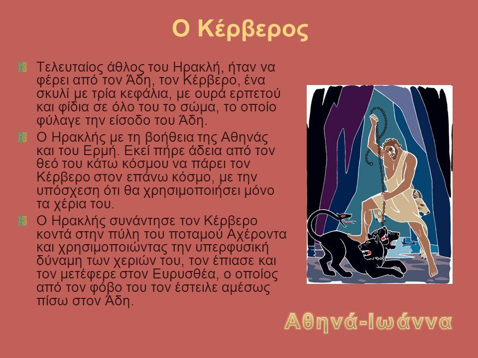 Ο Κέρβερος Τελευταίος άθλος του Ηρακλή, ήταν να φέρει από τον Άδη, τον Κέρβερο, ένα σκυλί με τρία κεφάλια, με ουρά ερπετού και φίδια σε όλο του το σώμ