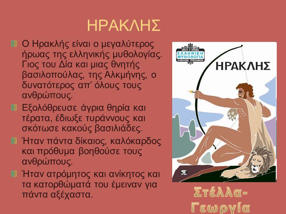 ΗΡΑΚΛΗΣ Ο Ηρακλής είναι ο μεγαλύτερος ήρωας της ελληνικής μυθολογίας. Γιος του Δία και μιας θνητής βασιλοπούλας, της Αλκμήνης, ο δυνατότερος απ' όλους