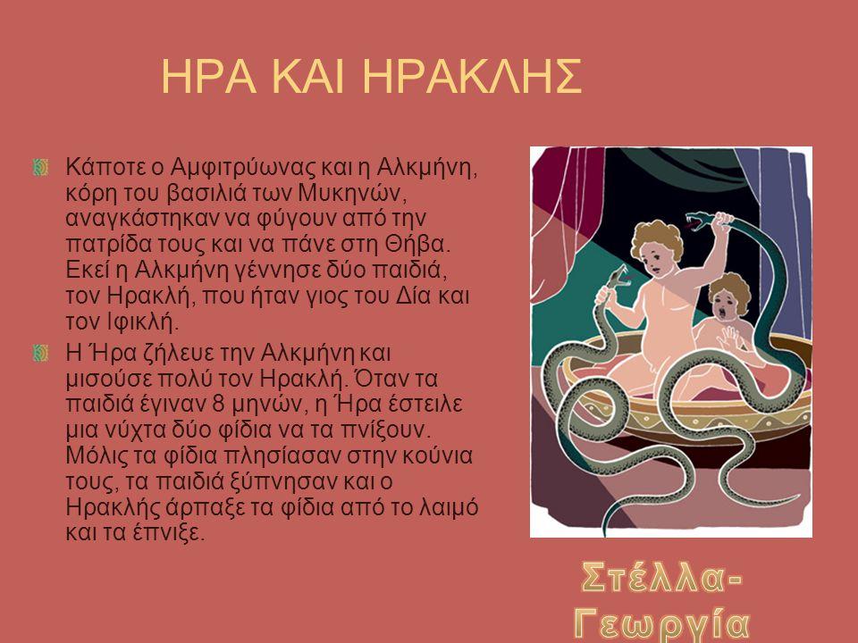 ΗΡΑ ΚΑΙ ΗΡΑΚΛΗΣ Κάποτε ο Αμφιτρύωνας και η Αλκμήνη, κόρη του βασιλιά των Μυκηνών, αναγκάστηκαν να φύγουν από την πατρίδα τους και να πάνε στη Θήβα. Εκ