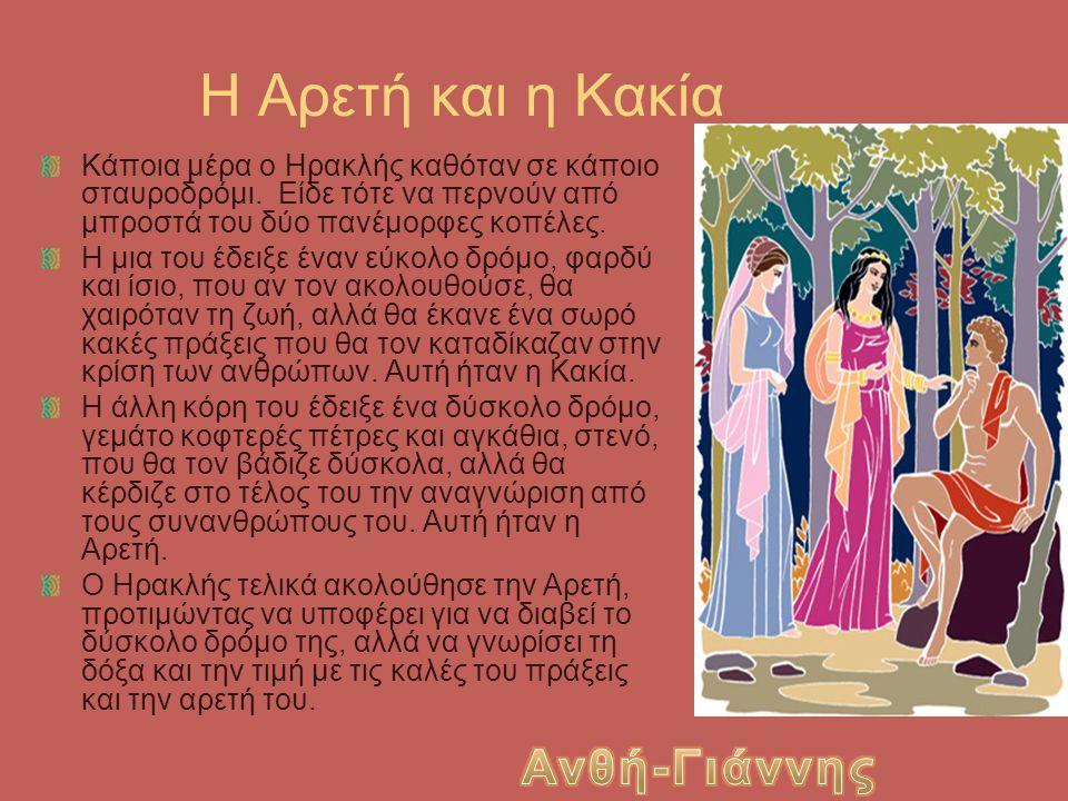 Η Αρετή και η Κακία Κάποια μέρα ο Ηρακλής καθόταν σε κάποιο σταυροδρόμι. Είδε τότε να περνούν από μπροστά του δύο πανέμορφες κοπέλες. Η μια του έδειξε