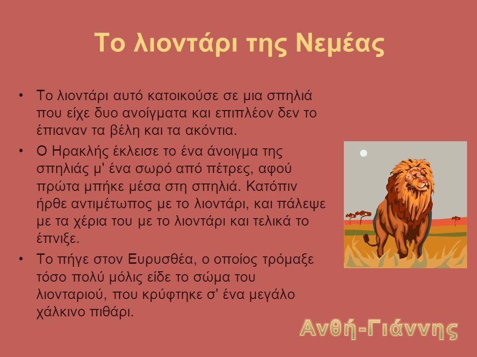 Το λιοντάρι της Νεμέας Το λιοντάρι αυτό κατοικούσε σε μια σπηλιά που είχε δυο ανοίγματα και επιπλέον δεν το έπιαναν τα βέλη και τα ακόντια. Ο Ηρακλής
